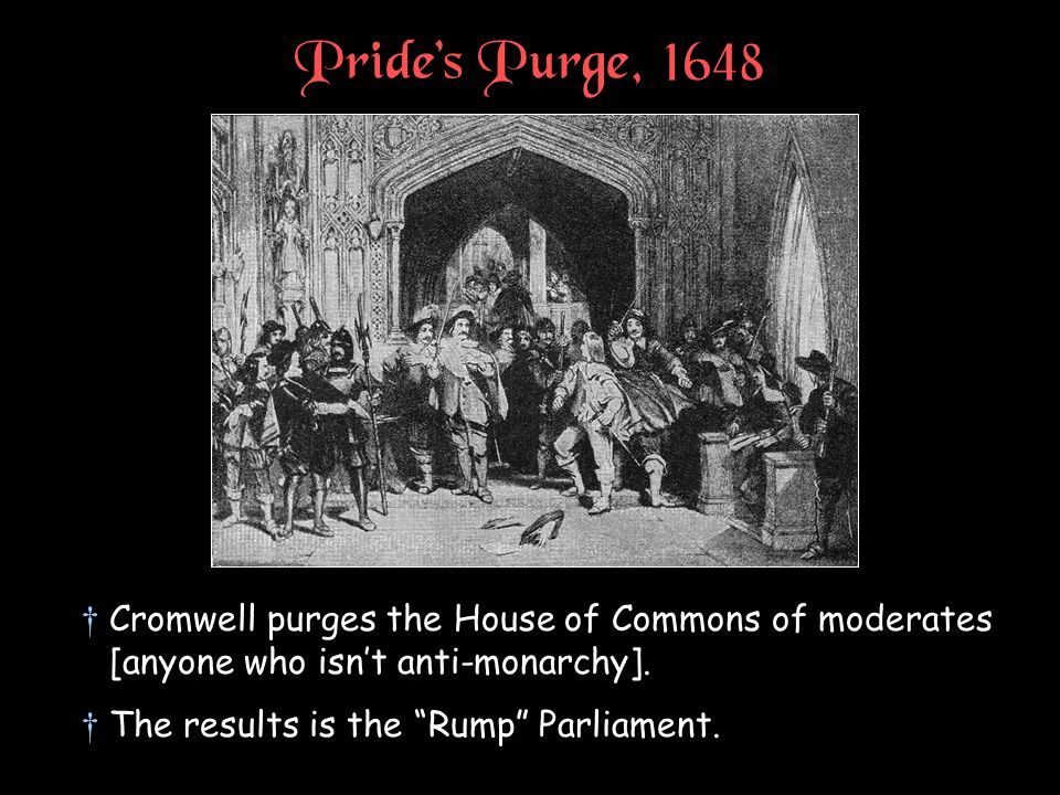Pride's Purge, 1648 Cromwell purges the House of Commons of moderates [anyone who isn't anti-monarchy].